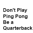 Don't Play Ping Pong, Be a Quarterback.
